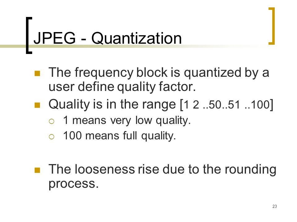 JPEG - Quantization The frequency block is quantized by a user define quality factor. Quality is in the range [1 2 ..50..51 ..100]